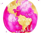 Darling You Can Change The World Quote Globe Print of Original Watercolor Illustration