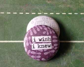 I Wish I Knew - Pinback Button, Magnet, Mirror, or Bottle Opener