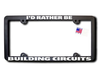 I'd Rather Be Building Circuits License Plate Frame (T2) Made in USA