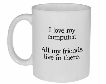I love my Computer.  All my friends Live in there. - Funny white ceramic coffee or tea mug