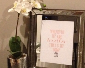 """Typography Print """"Whenever we are together, that's my home"""""""