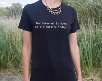 The Internet Is Down So I'm Outside Today T-shirt Top Slogan Fashion Blogger Dope Gift Tumblr Broken