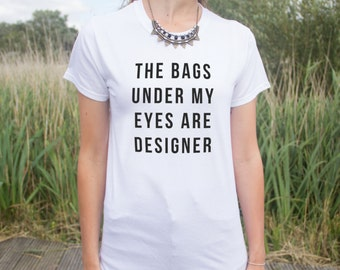 The Bags Under My Eyes Are Designer T-shirt Top Fashion Funny Slogan Gift Tumblr