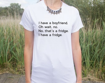I Have A Boyfriend. Oh Wait, No. No, Tha's A Fridge. I Have A Fridge T-shirt Top Slogan Gift Blogger Fangirl