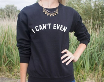 I Can't Even Jumper Sweater Top Sweatshirt Cant Hipster Slogan Fashion