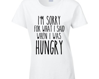 I'm Sorry For What I Said When I Was Hungry Funny T Shirt