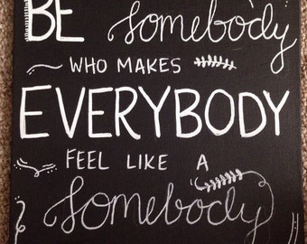 Be Somebody who makes Everybody feel like a Somebody