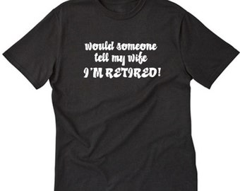Would Someone Tell My Wife I'm Retired T-shirt Funny Retirement Gift Tee Shirt