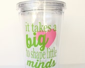 Teacher Appreciation Gift, End of Year Teacher Gift, Personalized Tumbler with Lid and Straw, It Takes a Big Heart to Shape Little Minds