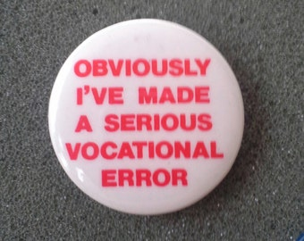 "Retro 1980s Pinback Button ""Obviously I've made a serious vocational error""."