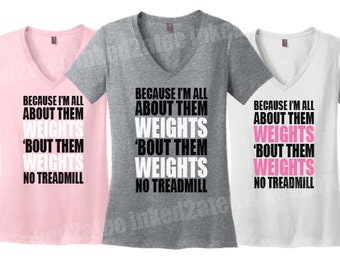 Because I'm all about them weights bout them weights no treadmill fitness vneck Ladies gym hers exercise gift