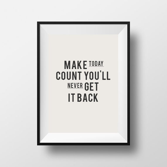 make today count you'll never get it back