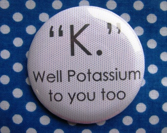 K well potassium to you too - 2.25 inch pinback button badge