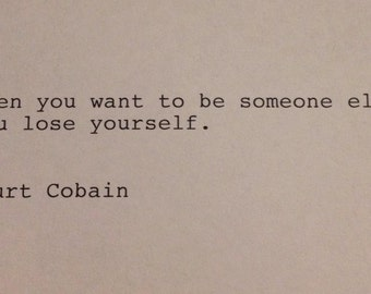 Kurt Cobain - Hand Typed Typewriter Quote - When you want to be someone else...