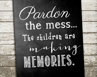 Quote for the Wall - Pardon the mess. The children are making memories. Art Print in Many Sizes.
