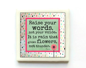 Raise your words, not your voice.  It is rain that grows flowers, not thunder. - Inspirational Tile Magnet