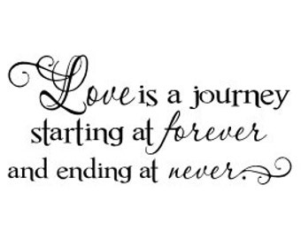 Love is a journey starting at forever and ending at never - Vinyl Wall Decal