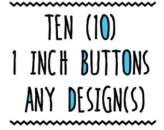 TEN : 1 inch Buttons, Pin or Magnet, Any Design