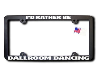 I'd Rather Be Ballroom Dancing License Plate Frame (T2) Made in USA