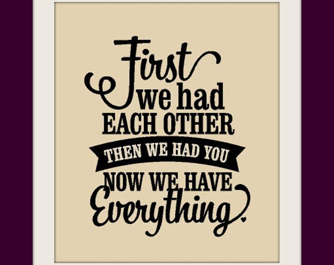 First We had Each Other ... Now We have Everything Vinyl Wall Art Child Bedroom Vinyl Decal