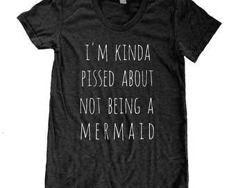 I'm Kinda Pissed about Not being a MERMAID shirt  Ladies American Apparel Tri Blend screenprint Track Tee Shirt