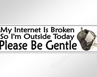 Funny bumper sticker. My internet is broken, so I'm outside today. Please be gentle. geek, nerd, gamer humor decal