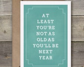 Instant Download...At Least You're not as old as you'll be next year. Funny birthday card, typography card, Printable Instant Download