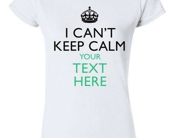 Custom I Cant Keep Calm YOUR TEXT T-shirt Tshirt Tee Shirt Personalized Gift Christmas Made to Order college young Hipster trendy Gift Idea