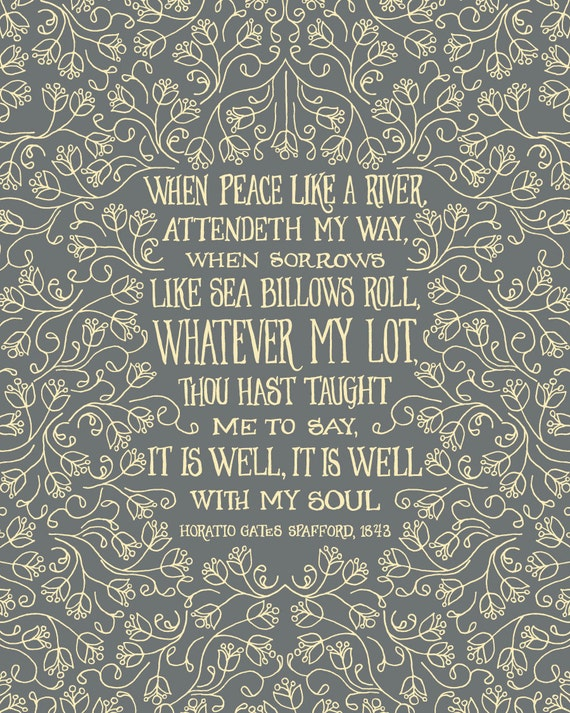 When peace, like a river, attendeth my way, When sorrows like sea billows roll; Whatever my lot, Thou hast taught me to say, It is well.