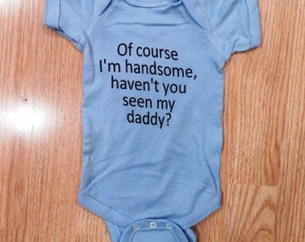 Of course I'm handsome haven't you seen my daddy onesie