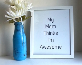 My mom thinks I'm awesome quote print, 8 x 10,  art print poster for baby nursery, dorm room, or home decor