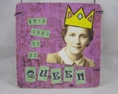 It's good to be queen, 4x4 original collage print, ready to hang