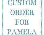 CUSTOM ORDER for Pamela