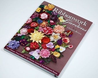 Ribbonwork Gardens - The Ultimate Visual Guide to 122 Flowers,Leaves & Embellishment Extras