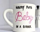 Funny Mug, coffee mug, tea cup, diner mug, black white, pink, baby corner, Dirty Dancing, quote mug, womens, 80s, swayze, gag gift, unique