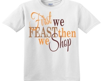 First we Feast, Then we Shop!  Thanksgiving Black Friday Shirt
