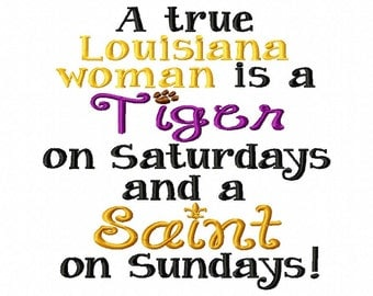 A true Louisiana woman is a Tiger on Saturdays and a Saint on Sundays - Machine Embroidery - 10 Sizes