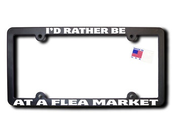 I'd Rather Be At A Flea Market License Plate Frame (T2) Made in USA