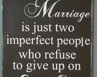A perfect marriage is just two imperfect people who refuse to give up on each other wood sign  optional personalizaton NO vinyl