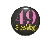 49 and Holding 49 year old Birthday 2 1/4 inch pin-back button