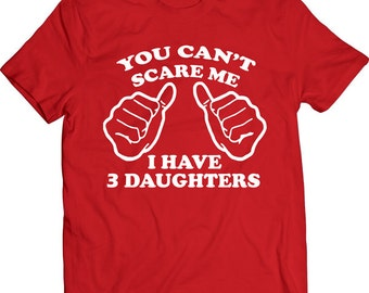 Funny You Can't Scare Me I Have 3 Daughters Tshirt Gift T-shirt Tee Shirt Dad Mens Father Christmas Cool Gift Boyfriend T-shirt Tee Shirt