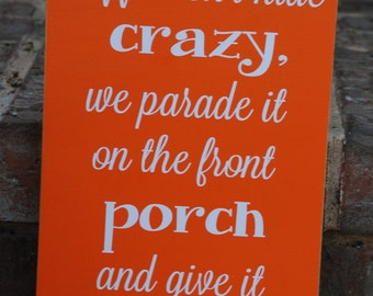 We Don't Hide Crazy, We Parade It On The Front Porch And Give It Sweet Tea Wood Sign ~Southern Sign~Here In The South~Front Porch Sign