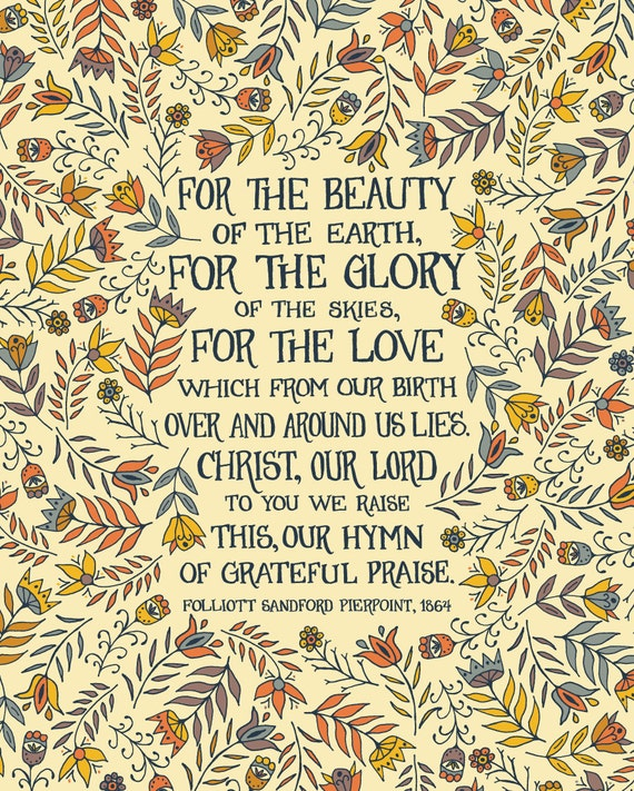 For the beauty of the earth, For the glory of the skies, For the love which from our birth, Over and around us lies.