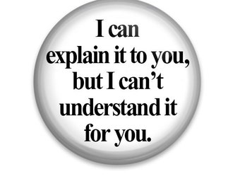 "I can explain it to you, but I can't understand it for you 1.25"" Pinback Button Badge Pin Or Magnet"