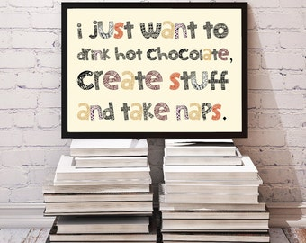 I Just Want to Drink Hot Chocolate, Create Stuff and Take Naps / Inspirational Creativity Quote / Printable Wall Decor // Instant Download