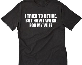 I Tried To Retire, But Now I Work For My Wife T-shirt Funny Retirement Gift Tee Shirt