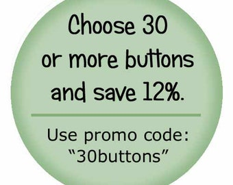 Buy 30 or more buttons and save 12 percent.