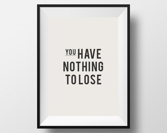 You have nothing to lose, home decor, instant download, inspirational, download, motivational quote, quote, inspire, motivate