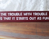 The Trouble With Trouble Wood Sign Funny Friends Starts Out as Fun