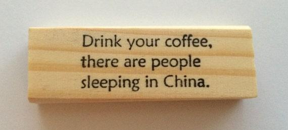Rubber Stamp - Drink Your Coffee There Are People Sleeping In China -  Funny Coffee Quote Humor Greeting - Altered Attic - 00354 - Mounted